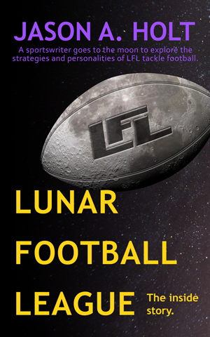 Cover for the book Lunar Football League by Jason A. Holt.
